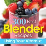 300 Best Blender Recipes Using Your Vitamix
